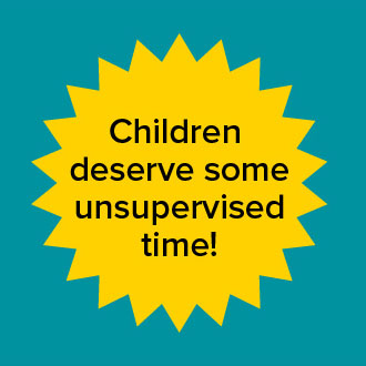 Children deserve some unsupervised time!