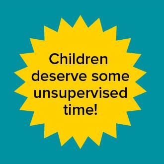 Children deserve some unsupervised time!